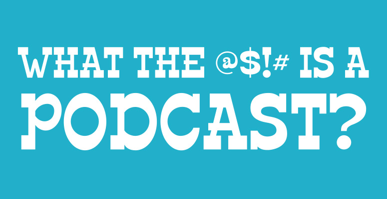 What the $#@! is a podcast?